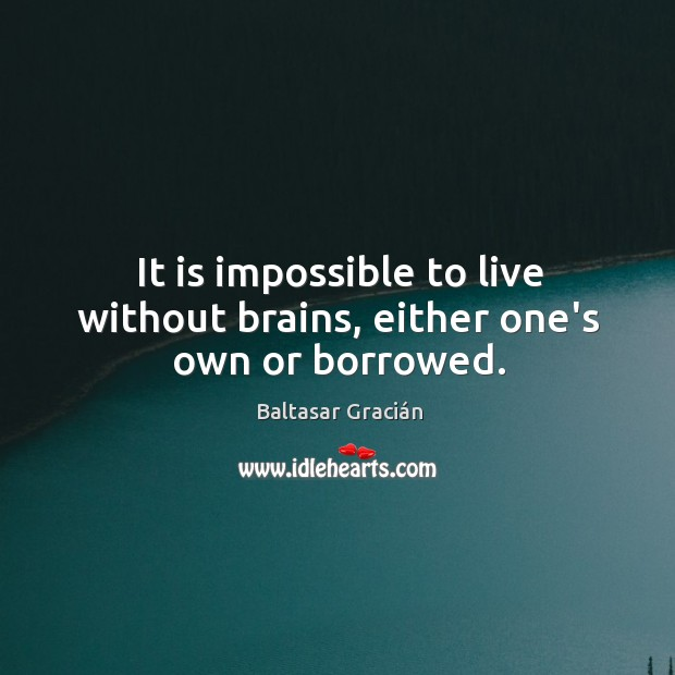 It is impossible to live without brains, either one's own or borrowed. Image