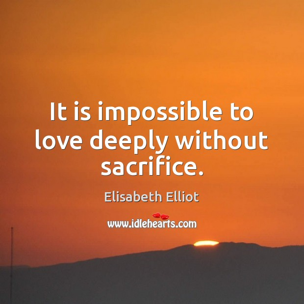 It is impossible to love deeply without sacrifice. Image