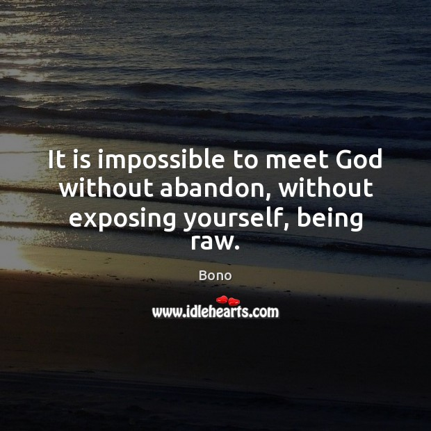 It is impossible to meet God without abandon, without exposing yourself, being raw. Bono Picture Quote