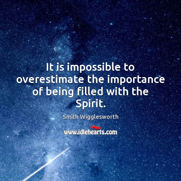 It is impossible to overestimate the importance of being filled with the Spirit. Smith Wigglesworth Picture Quote
