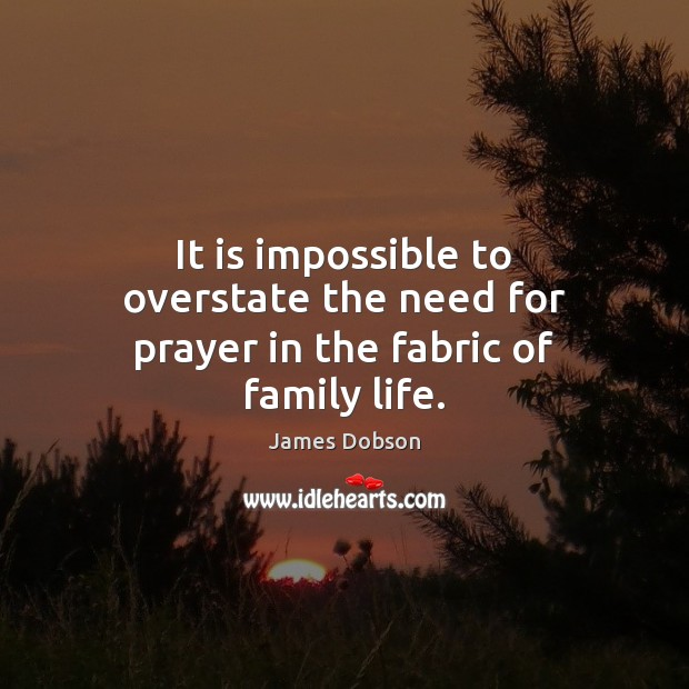 It is impossible to overstate the need for prayer in the fabric of family life. James Dobson Picture Quote