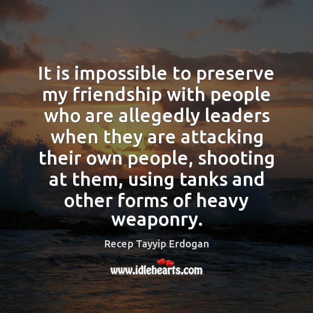 It is impossible to preserve my friendship with people who are allegedly Recep Tayyip Erdogan Picture Quote