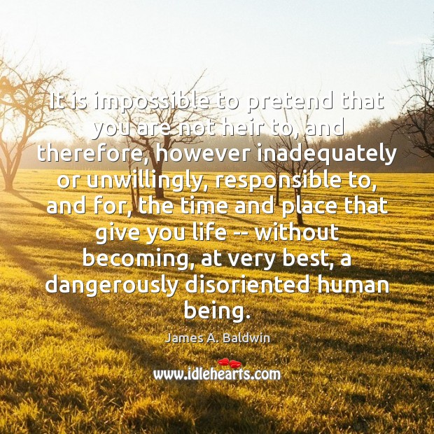 It is impossible to pretend that you are not heir to, and James A. Baldwin Picture Quote
