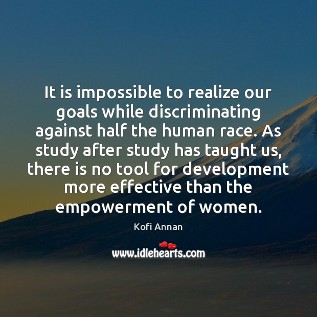 It is impossible to realize our goals while discriminating against half the Kofi Annan Picture Quote