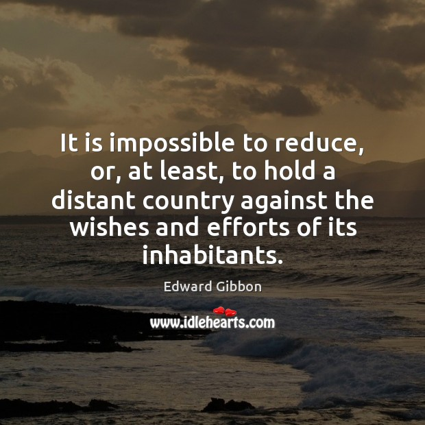 It is impossible to reduce, or, at least, to hold a distant Edward Gibbon Picture Quote