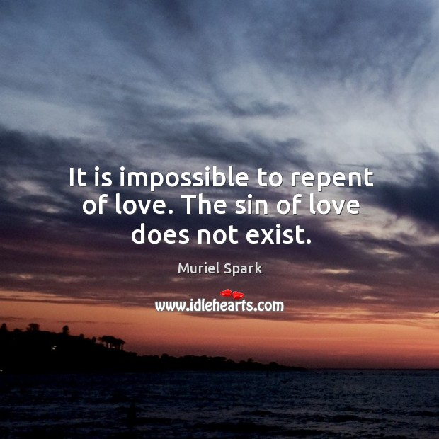 It is impossible to repent of love. The sin of love does not exist. Muriel Spark Picture Quote