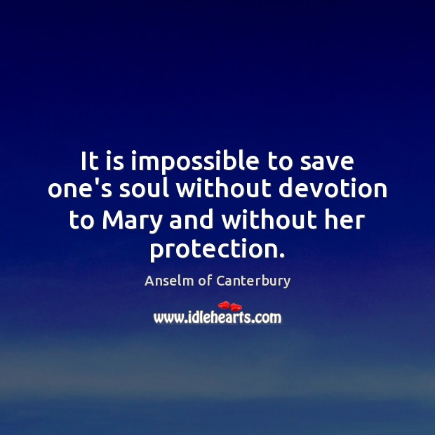 It is impossible to save one's soul without devotion to Mary and without her protection. Image