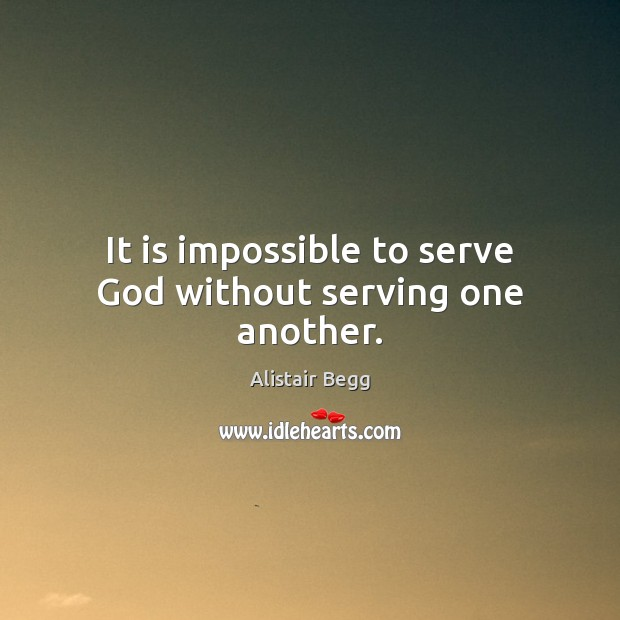 Image, It is impossible to serve God without serving one another.