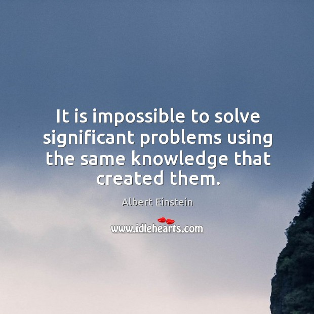 It is impossible to solve significant problems using the same knowledge that created them. Image