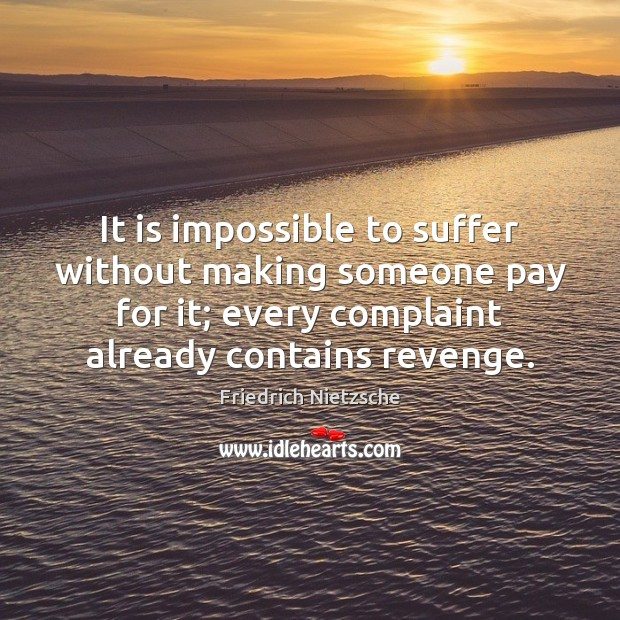 Image, It is impossible to suffer without making someone pay for it; every