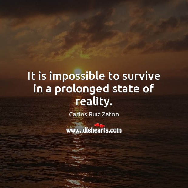 It is impossible to survive in a prolonged state of reality. Image