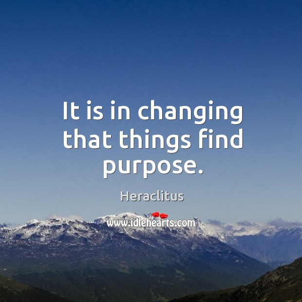 It is in changing that things find purpose. Image