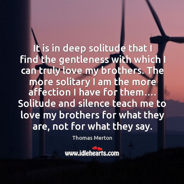 It is in deep solitude that I find the gentleness with which I can truly love my brothers. Image