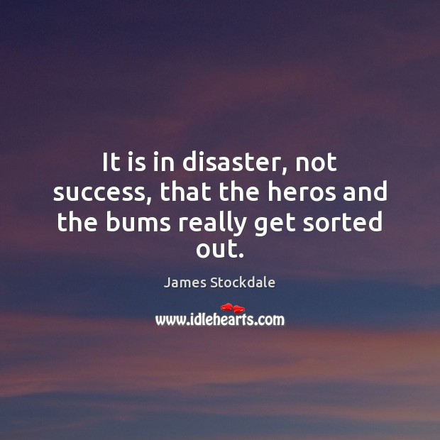It is in disaster, not success, that the heros and the bums really get sorted out. James Stockdale Picture Quote