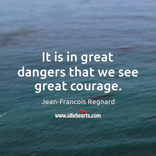 It is in great dangers that we see great courage. Image