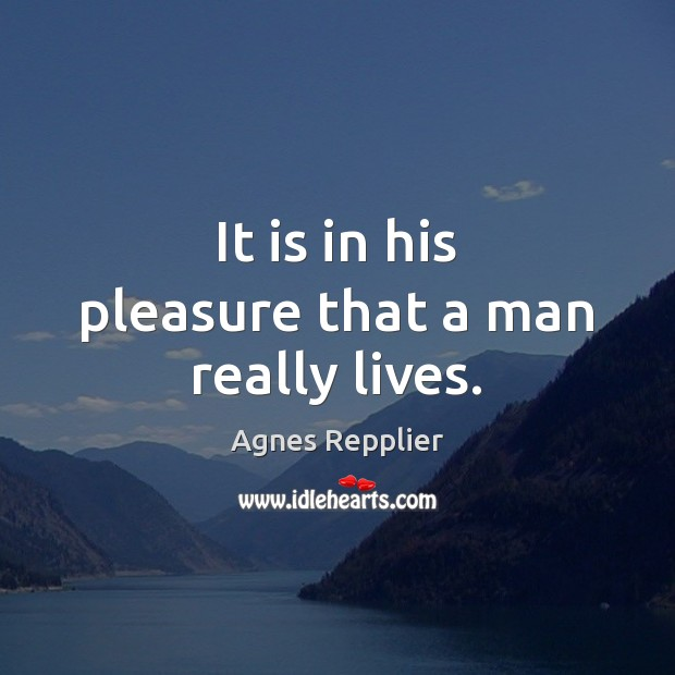 It is in his pleasure that a man really lives. Agnes Repplier Picture Quote