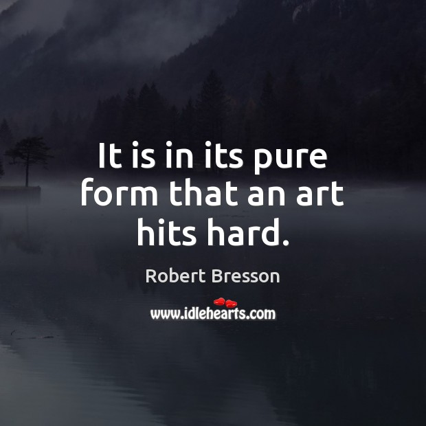 It is in its pure form that an art hits hard. Robert Bresson Picture Quote