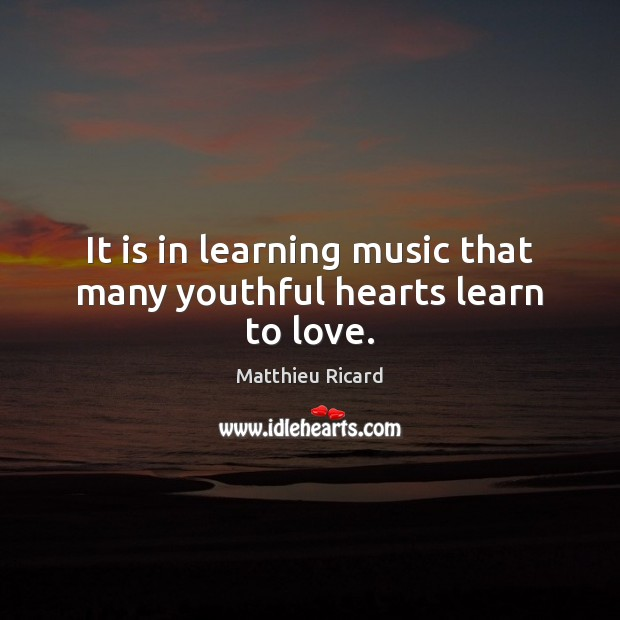 It is in learning music that many youthful hearts learn to love. Matthieu Ricard Picture Quote