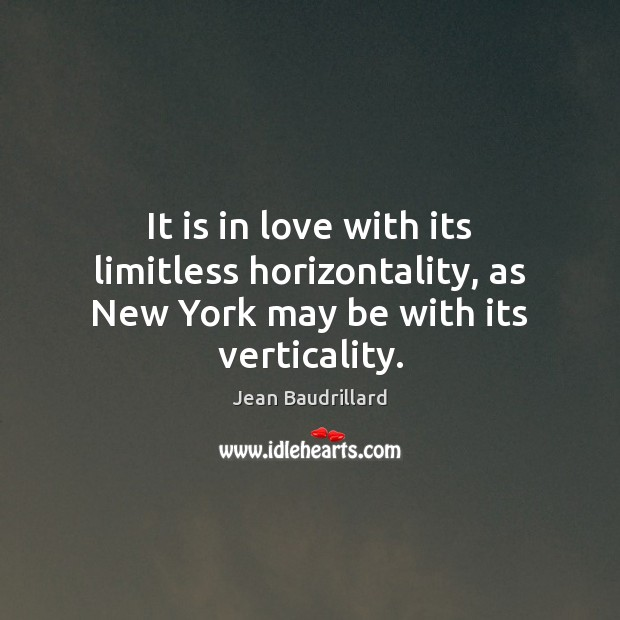 It is in love with its limitless horizontality, as New York may be with its verticality. Jean Baudrillard Picture Quote