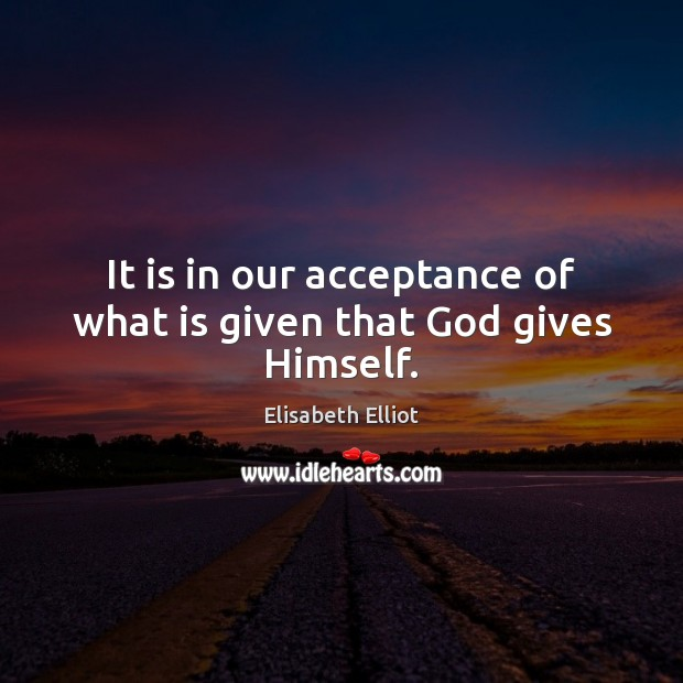 It is in our acceptance of what is given that God gives Himself. Image