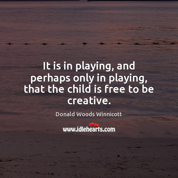 It is in playing, and perhaps only in playing, that the child is free to be creative. Donald Woods Winnicott Picture Quote
