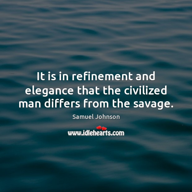 Image, It is in refinement and elegance that the civilized man differs from the savage.