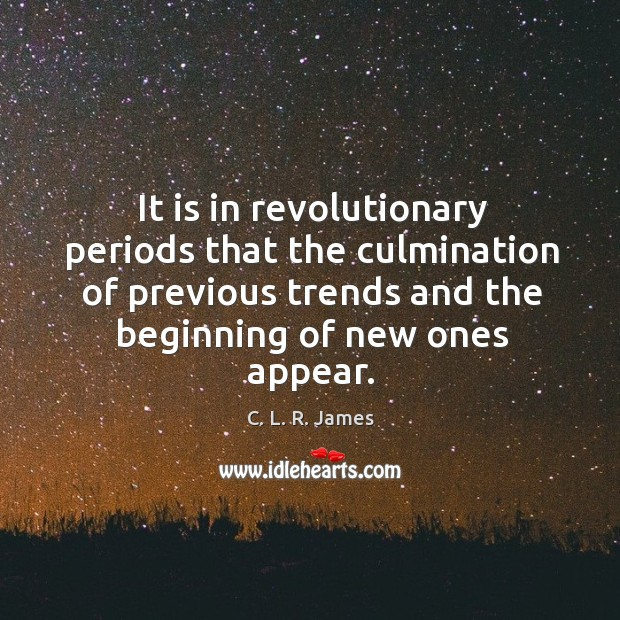 It is in revolutionary periods that the culmination of previous trends and the beginning of new ones appear. C. L. R. James Picture Quote