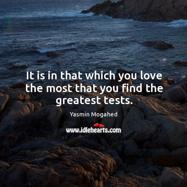 Image, It is in that which you love the most that you find the greatest tests.