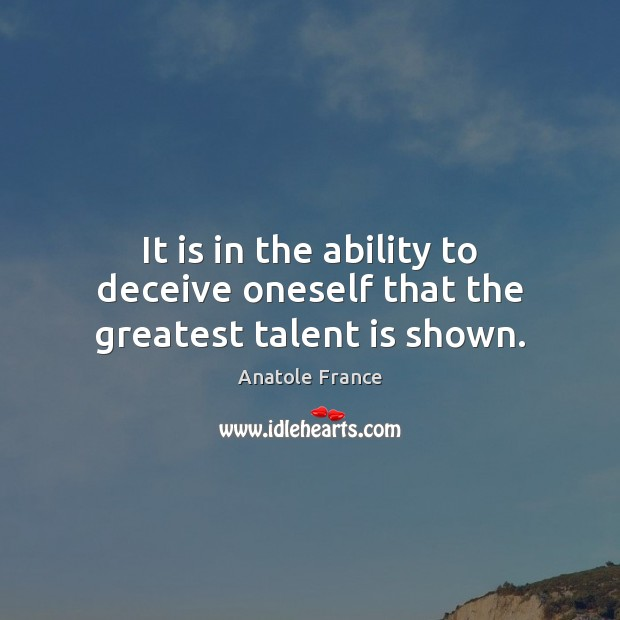 It is in the ability to deceive oneself that the greatest talent is shown. Anatole France Picture Quote