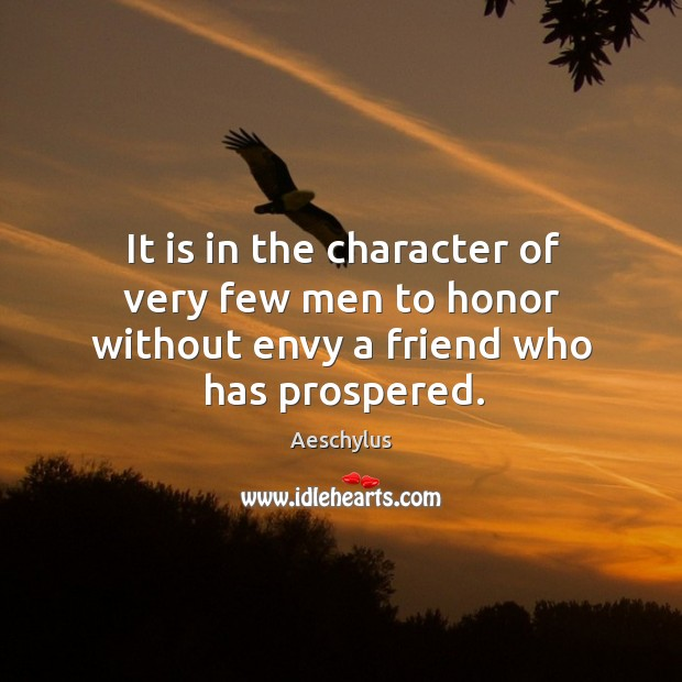 It is in the character of very few men to honor without envy a friend who has prospered. Image