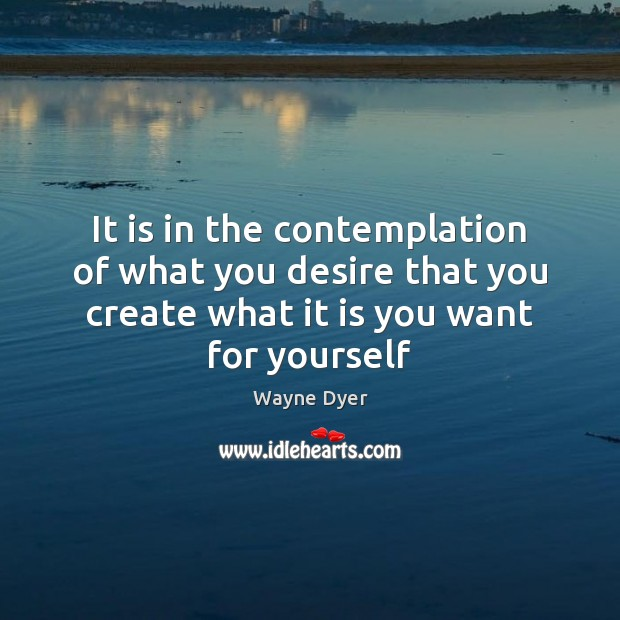 Image, It is in the contemplation of what you desire that you create