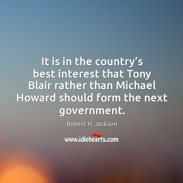 It is in the country's best interest that tony blair rather than michael howard should form the next government. Robert H. Jackson Picture Quote