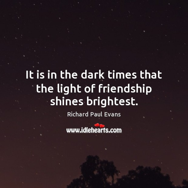 It is in the dark times that the light of friendship shines brightest. Image