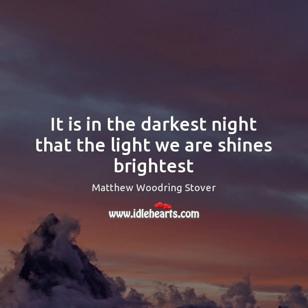 It is in the darkest night that the light we are shines brightest Image
