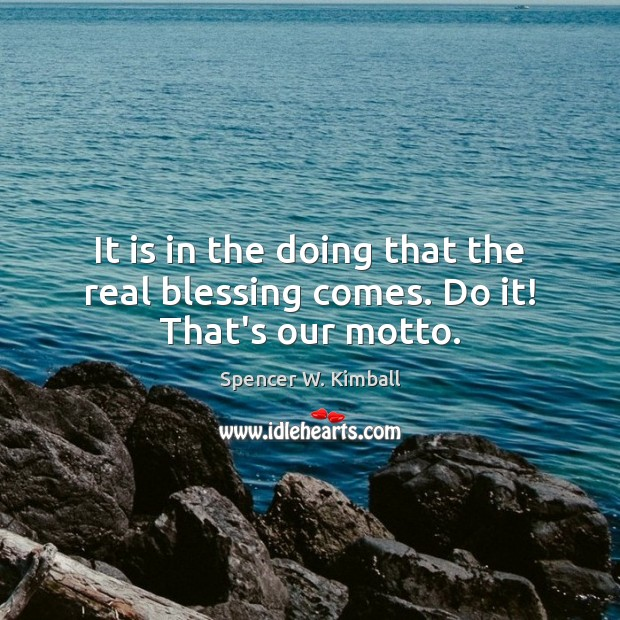 It is in the doing that the real blessing comes. Do it! That's our motto. Spencer W. Kimball Picture Quote