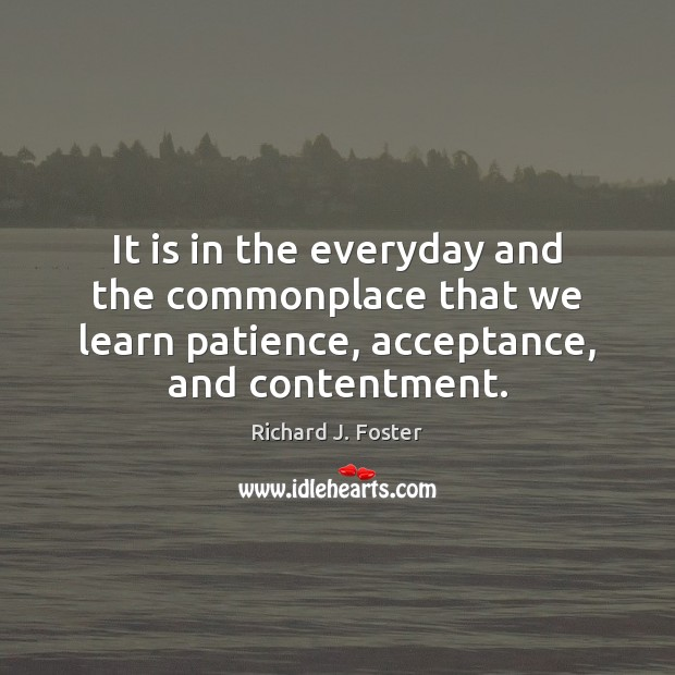 It is in the everyday and the commonplace that we learn patience, Image