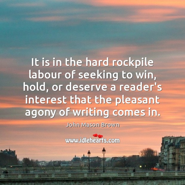 It is in the hard rockpile labour of seeking to win, hold, John Mason Brown Picture Quote