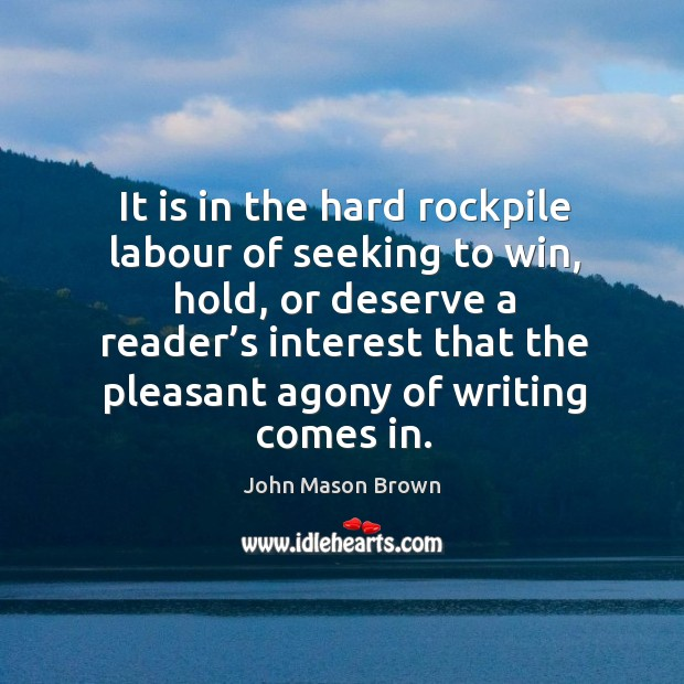 It is in the hard rockpile labour of seeking to win, hold, or deserve a reader's interest John Mason Brown Picture Quote