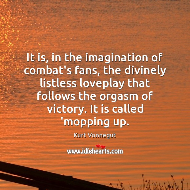 It is, in the imagination of combat's fans, the divinely listless loveplay Kurt Vonnegut Picture Quote