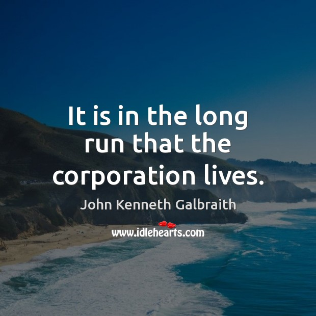 It is in the long run that the corporation lives. John Kenneth Galbraith Picture Quote