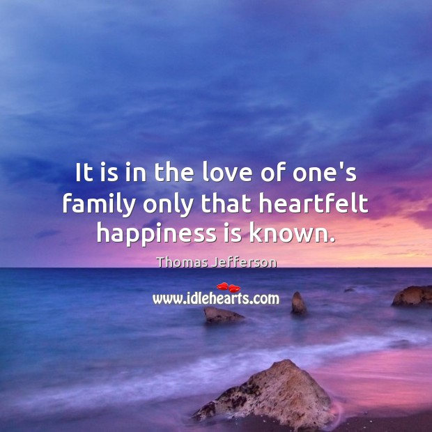 It is in the love of one's family only that heartfelt happiness is known. Image