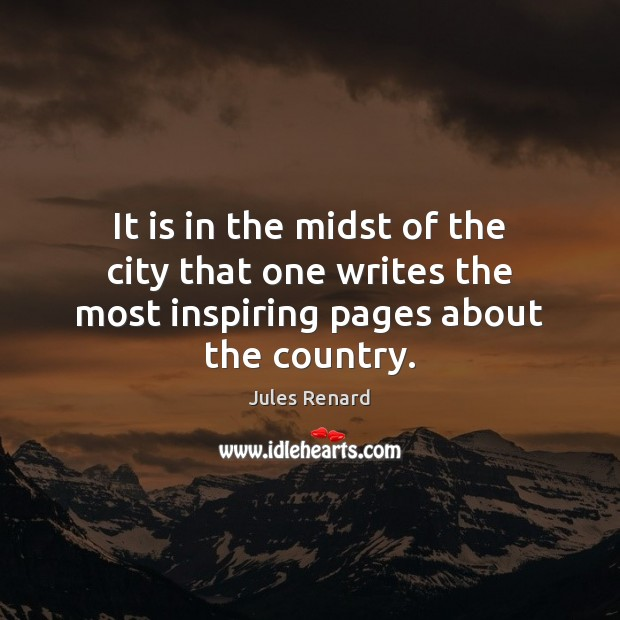 It is in the midst of the city that one writes the most inspiring pages about the country. Jules Renard Picture Quote