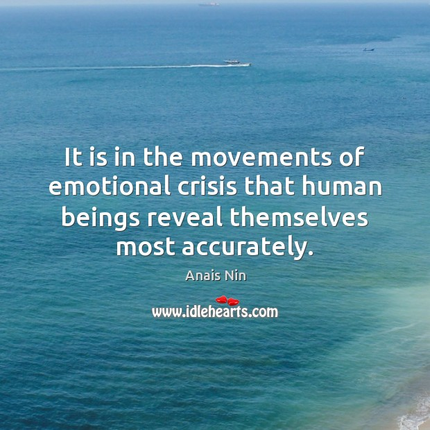 It is in the movements of emotional crisis that human beings reveal Anais Nin Picture Quote