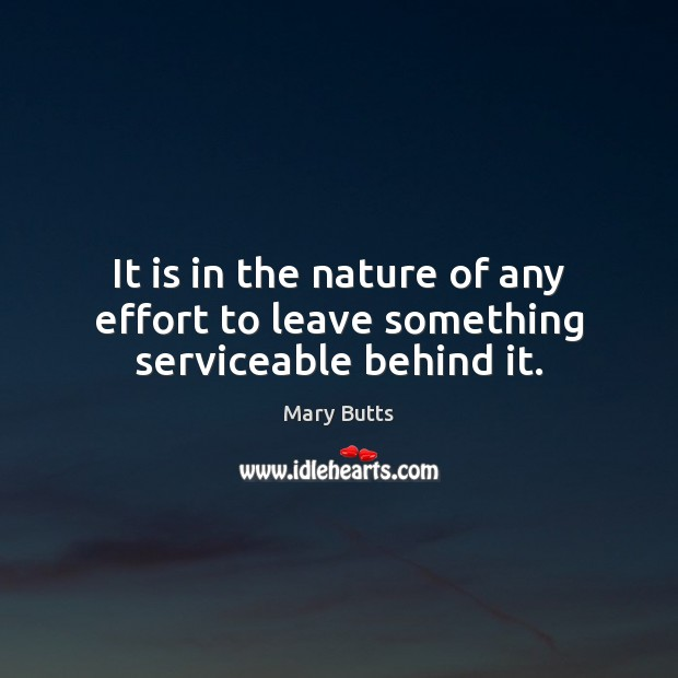 It is in the nature of any effort to leave something serviceable behind it. Image