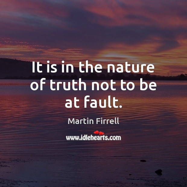 It is in the nature of truth not to be at fault. Martin Firrell Picture Quote