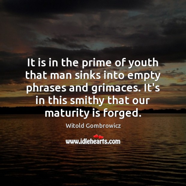 It is in the prime of youth that man sinks into empty Maturity Quotes Image