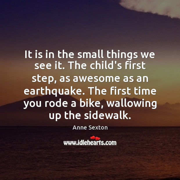It is in the small things we see it. The child's first Anne Sexton Picture Quote