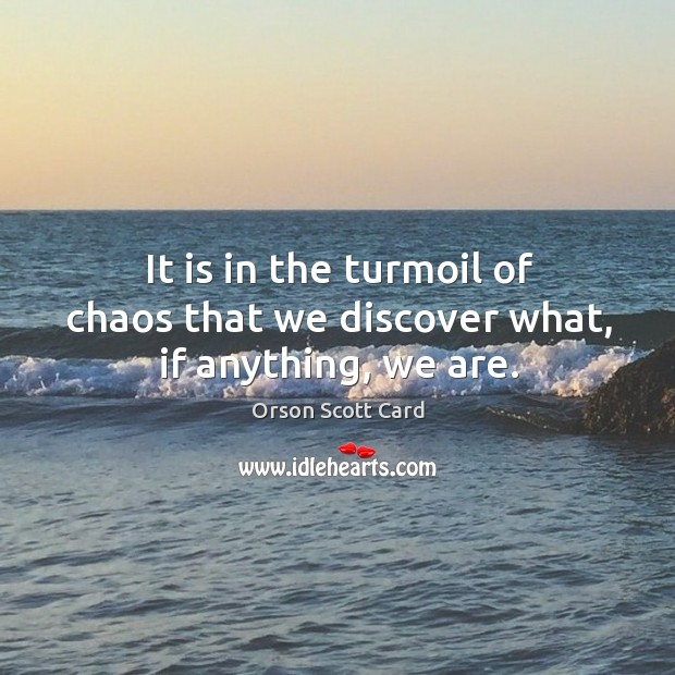 It is in the turmoil of chaos that we discover what, if anything, we are. Image