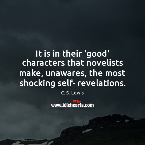 It is in their 'good' characters that novelists make, unawares, the most C. S. Lewis Picture Quote