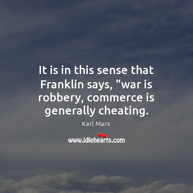 """Image, It is in this sense that Franklin says, """"war is robbery, commerce is generally cheating."""